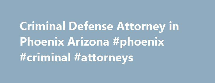 Criminal Defense Attorney in Phoenix Arizona #phoenix #criminal #attorneys http://missouri.remmont.com/criminal-defense-attorney-in-phoenix-arizona-phoenix-criminal-attorneys/  # Criminal Defense Attorneys CRIMINAL DEFENSE ATTORNEYS WHO FIGHT Free Confidential Phone Consultation We Handle Criminal Charges Statewide Get Help Now! EXPERIENCED ATTORNEYS FORMER PROSECUTORS AFFORDABLE FEES PAYMENT PLANS Top Criminal Defense Attorneys in AZ. Arrested for a crime and don t know what to do? You can…