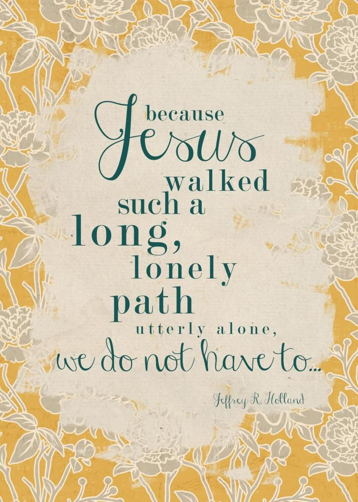 Because Jesus walked such a long, lonely path, utterly alone, we do not have to...