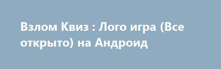 Взлом Квиз : Лого игра (Все открыто) на Андроид http://androider-vip.ru/games/test/635-vzlom-kviz-logo-igra-vse-otkryto-na-android.html