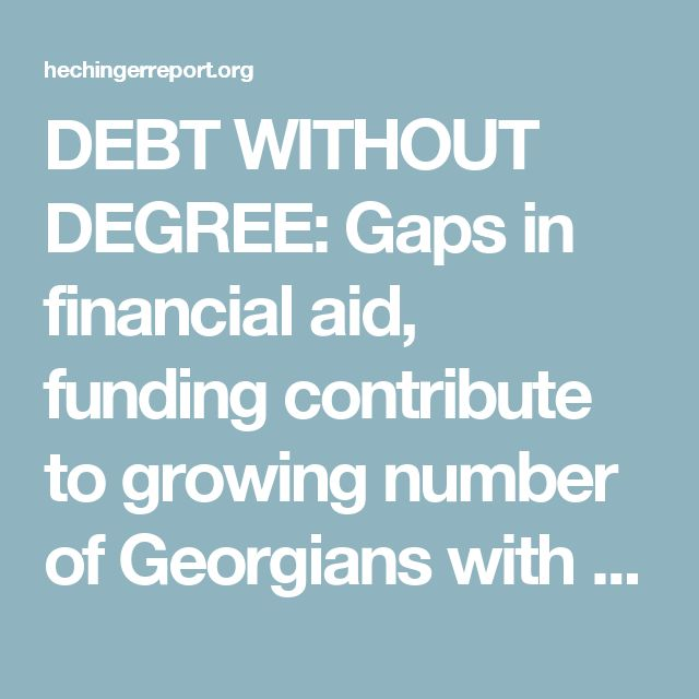 DEBT WITHOUT DEGREE Gaps in financial aid, funding contribute to - gaps in employment