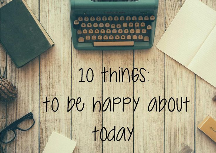 10 Things : To be happy about - TODAY