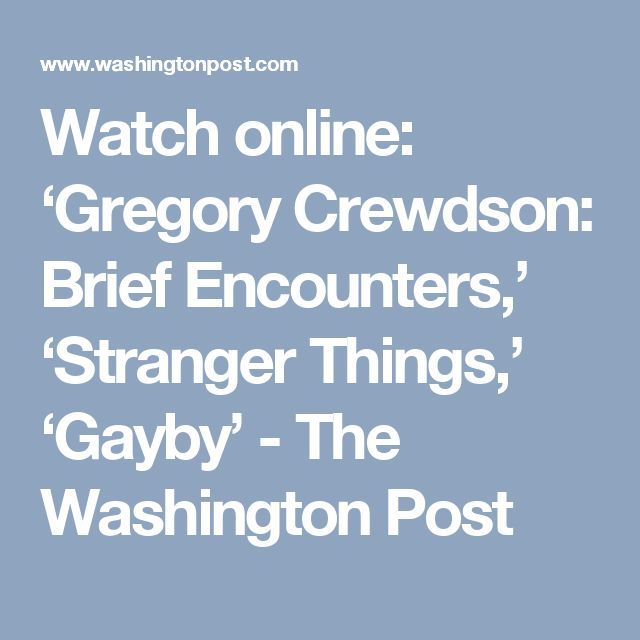 Watch online: 'Gregory Crewdson: Brief Encounters,' 'Stranger Things,' 'Gayby' - The Washington Post