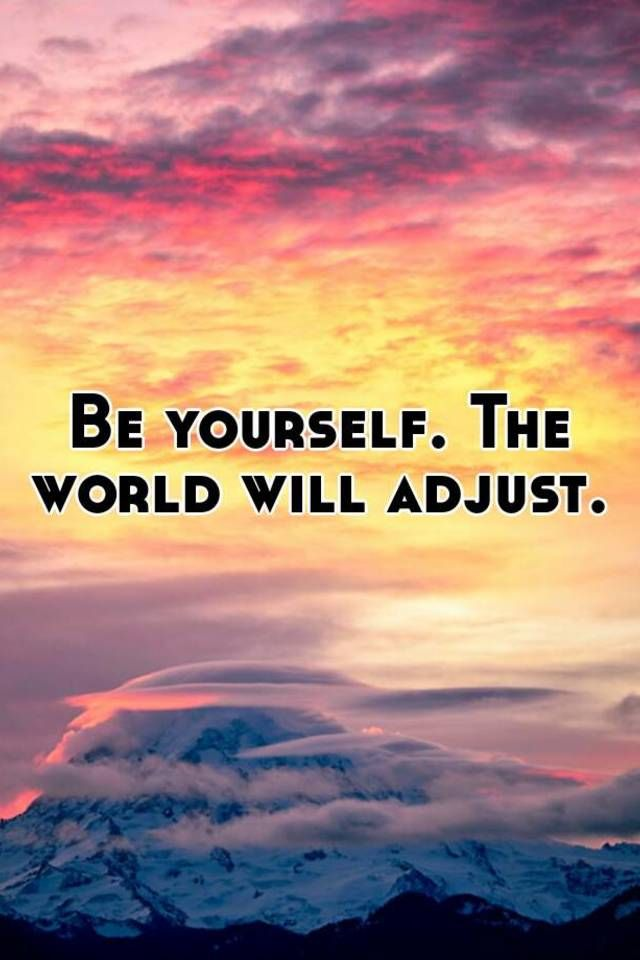 Be yourself. The world will adjust.    Wise quotes