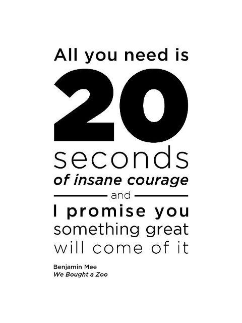 """All you need is 20 seconds of insane courage and I promise you something great will come of it."" -Benjamin Mee, ""We Bought A Zoo"": 20Seconds, Inspiration, Movie Quote, Insanecourage, Favorite Quotes"