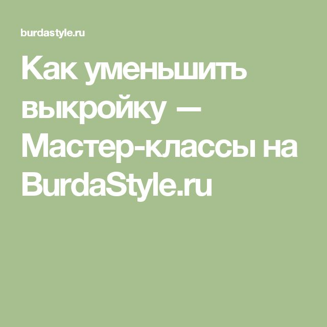 Как уменьшить выкройку — Мастер-классы на BurdaStyle.ru