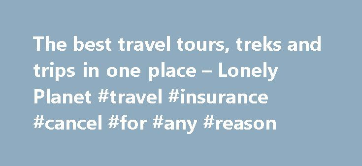 The best travel tours, treks and trips in one place – Lonely Planet #travel #insurance #cancel #for #any #reason http://travel.remmont.com/the-best-travel-tours-treks-and-trips-in-one-place-lonely-planet-travel-insurance-cancel-for-any-reason/  #adventure travel company # Essential gear for hiking and camping Lonely Planet's guide to adventure and small group tours Feeling the urge for a high-adrenaline holiday or an exciting new destination? It's never been simpler to book an adventure…