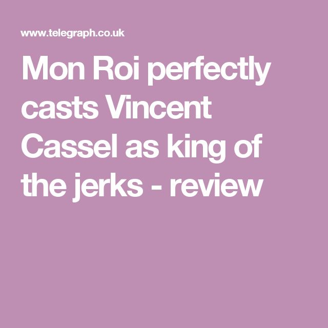 Mon Roi perfectly casts Vincent Cassel as king of the jerks - review