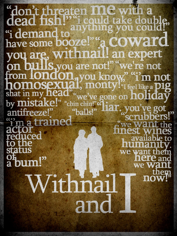 Withnail and I - the most hilariously poetic film ever and I have been loving it for 15 years.