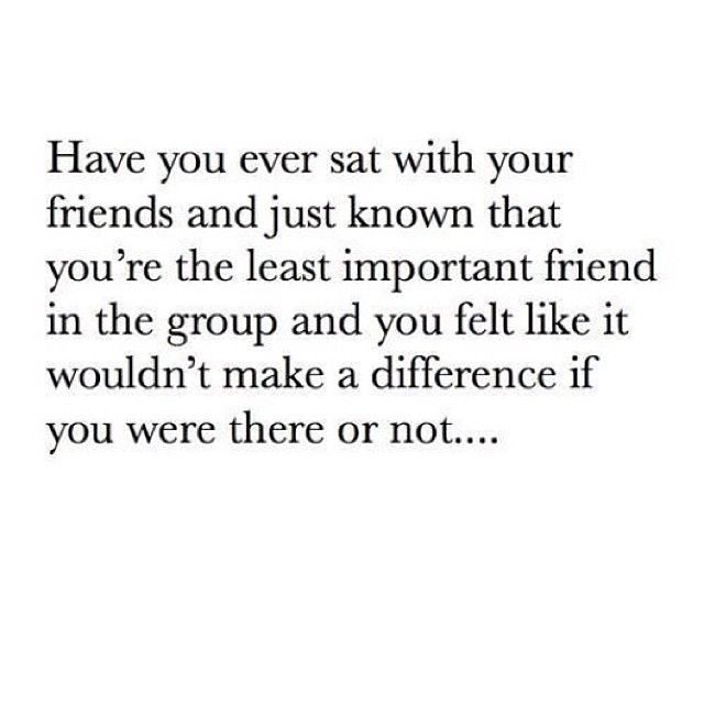 Every day.  With every friend or group of friends.  I'm the one who is constantly overlooked, who never gets invited anywhere, and who is eventually replaced.  That's why I just quit trying to get close to people.