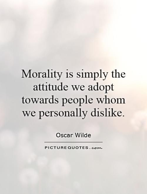 Morality is simply the attitude we adopt towards people whom we personally dislike. Picture Quotes.