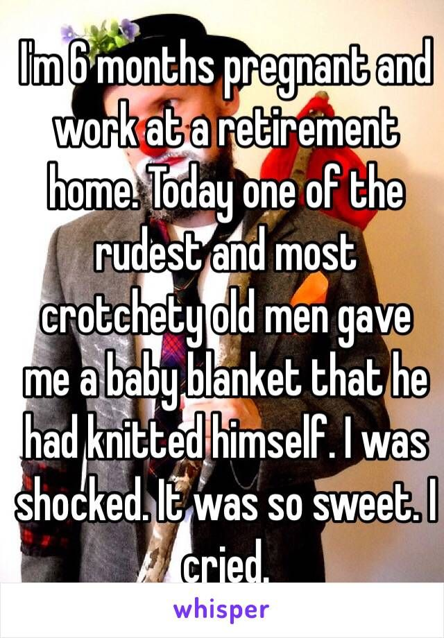 I'm 6 months pregnant and work at a retirement home. Today one of the rudest and most crotchety old men gave me a baby blanket that he had knitted himself. I was shocked. It was so sweet. I cried.