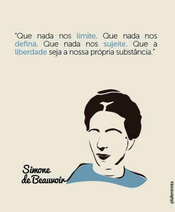 """""""Que nada nos LIMITE. Que nada nos DEFINA. Que nada nos SUJEITE. Que a LIBERDADE seja a nossa própria substância."""" - Simone de Beawoir"""