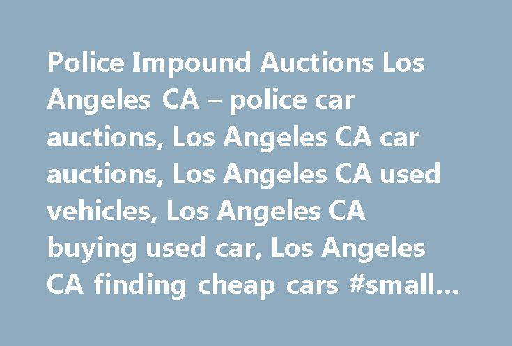 Police Impound Auctions Los Angeles CA – police car auctions, Los Angeles CA car auctions, Los Angeles CA used vehicles, Los Angeles CA buying used car, Los Angeles CA finding cheap cars #small #cars http://cars.nef2.com/police-impound-auctions-los-angeles-ca-police-car-auctions-los-angeles-ca-car-auctions-los-angeles-ca-used-vehicles-los-angeles-ca-buying-used-car-los-angeles-ca-finding-cheap-cars-small-cars/  #car auctions in los angeles # Police Impound Auctions Police seized car auctions…