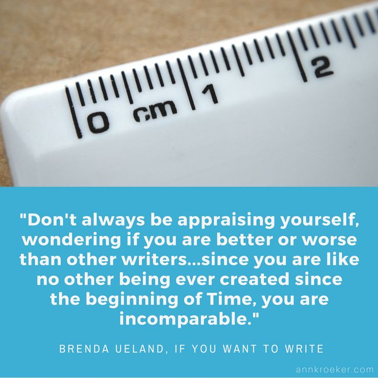 Don't always be appraising yourself, wondering if you are better or worse than other writers...since you are like no other being ever created since the beginning of Time, you are incomparable. ~ Brenda Ueland, If You Want to Write