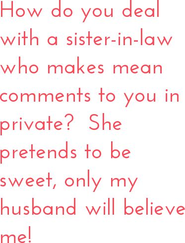 View expert answers and add your own at: http://www.chickrx.com/questions/how-do-you-deal-with-a-sister-in-law-who-makes-mean-comments-to-you-in-private-she-pretends-to-be-sweet-only-my-husband-will-believe-me