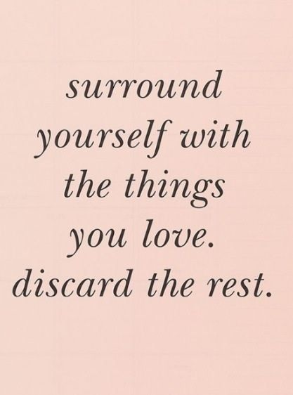 Surroung yourself with the things you love. Discard the rest.:.
