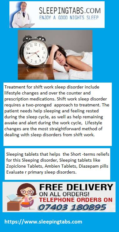 Treatment for shift work sleep disorder include lifestyle changes and over the counter and prescription medications. Shift work sleep disorder requires a two-pronged approach to treatment. Take The Sleeping tablets that helps the Short -terms reliefs for this Sleeping disorder, Sleeping Pills like Zopiclone Tablets, Ambien Tablets, Diazepam pills or Xanax Tablets Evaluate primary sleep disorders.
