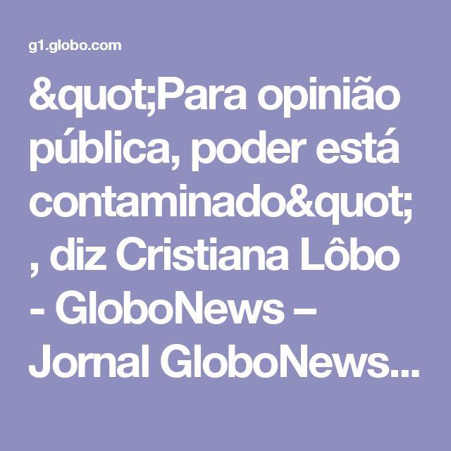 """""""Para opinião pública, poder está contaminado"""", diz Cristiana Lôbo - GloboNews – Jornal GloboNews  - Catálogo de Vídeos"""