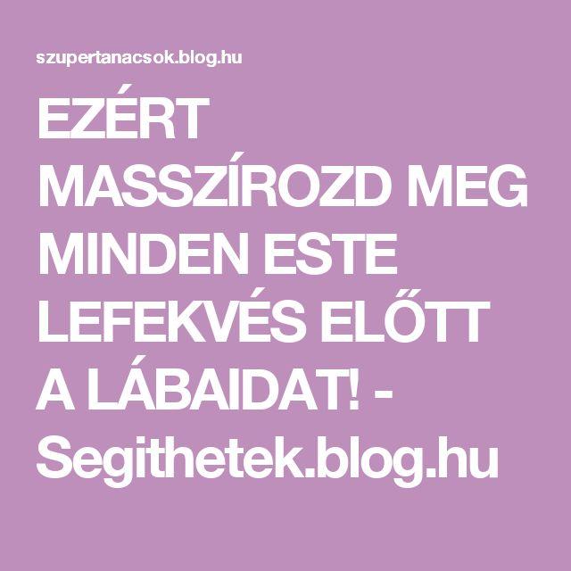 EZÉRT MASSZÍROZD MEG MINDEN ESTE LEFEKVÉS ELŐTT A LÁBAIDAT! - Segithetek.blog.hu