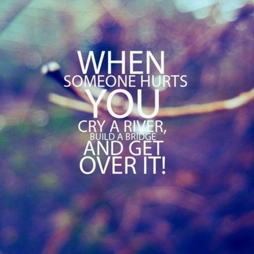 Quando qualcuno ti fa del male, crea un fiume di lacrime,costruiscici sopra un ponte e usalo per andare avanti!