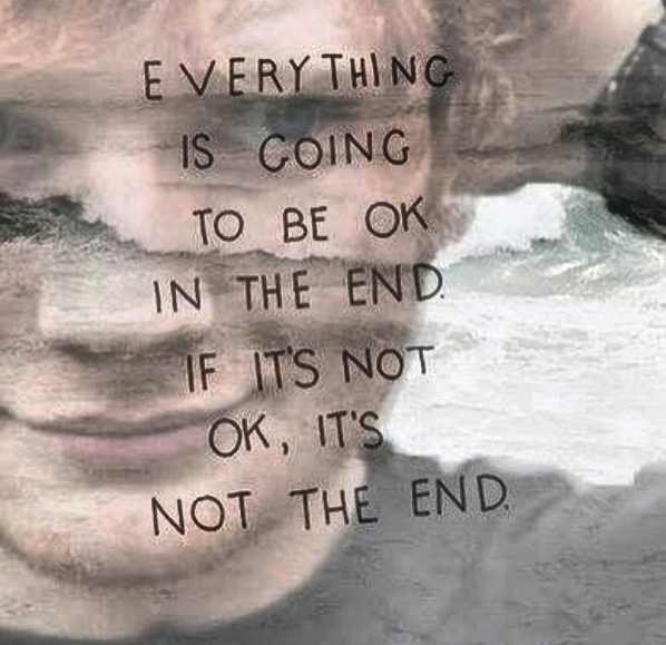 Everything is going to be okay in the end. If it's not okay, it's not the end. -Ed Sheeran