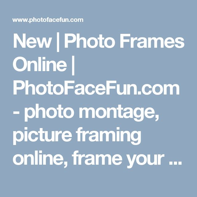 New | Photo Frames Online | PhotoFaceFun.com - photo montage, picture framing online, frame your photo