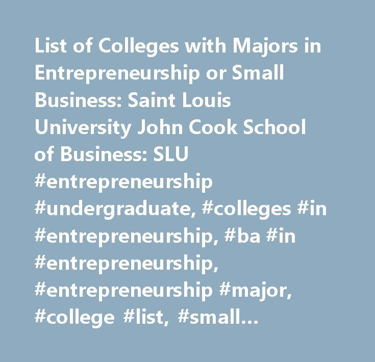 List of Colleges with Majors in Entrepreneurship or Small Business: Saint Louis University John Cook School of Business: SLU #entrepreneurship #undergraduate, #colleges #in #entrepreneurship, #ba #in #entrepreneurship, #entrepreneurship #major, #college #list, #small #business #major, #small #business #ba, #degree #in #small #business, #degree #in #entrepreneurship, #entrepreneurship #education, #small #business #education, #family #business #education, #corporate #entrepreneurship…