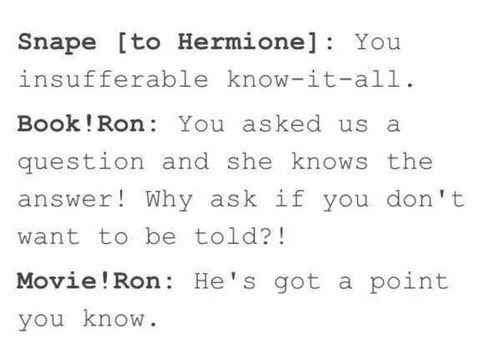 Book!Ron vs. Movie!Ron  If you really read the books you'll know that Ron sometimes bother Hermione but he always protected her. Romione shipper
