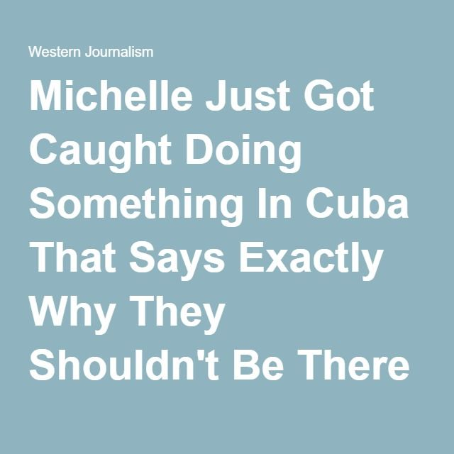 Michelle Just Got Caught Doing Something In Cuba That Says Exactly Why They Shouldn't Be There