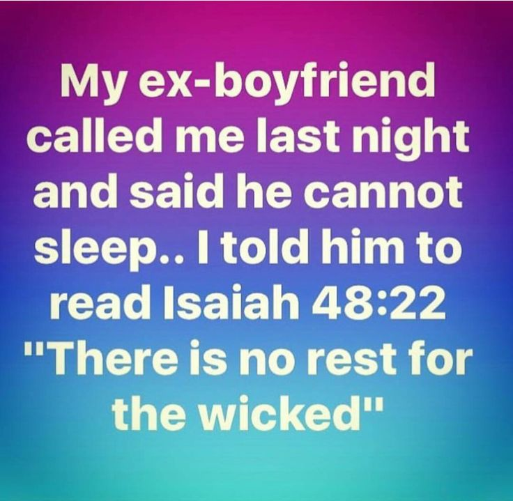 """My ex-boyfriend called me last night and said he cannot sleep... Itips him to read  Isaiah 48:22. """"There is no rest for the wicked. 'Call ye not!"""