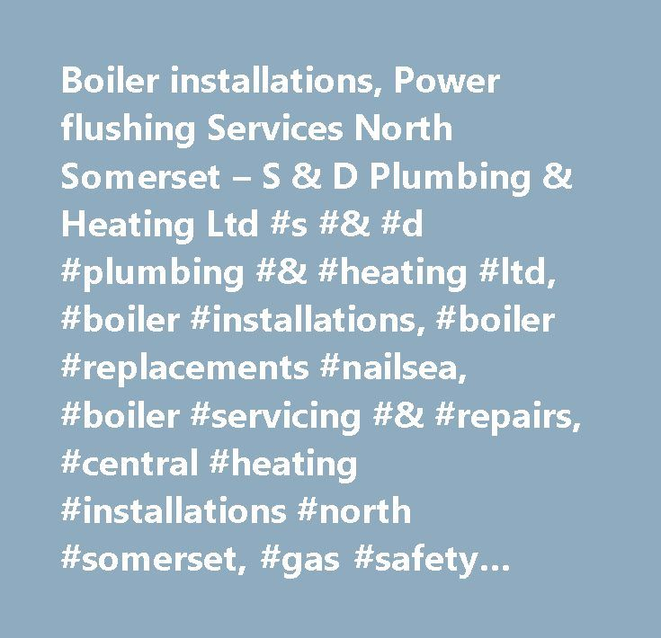 Boiler installations, Power flushing Services North Somerset – S & D Plumbing & Heating Ltd #s #& #d #plumbing #& #heating #ltd, #boiler #installations, #boiler #replacements #nailsea, #boiler #servicing #& #repairs, #central #heating #installations #north #somerset, #gas #safety #inspections, #landlord #safety #certificates, #powerflushing, #underfloor #heating #nailsea, #north #somerset…