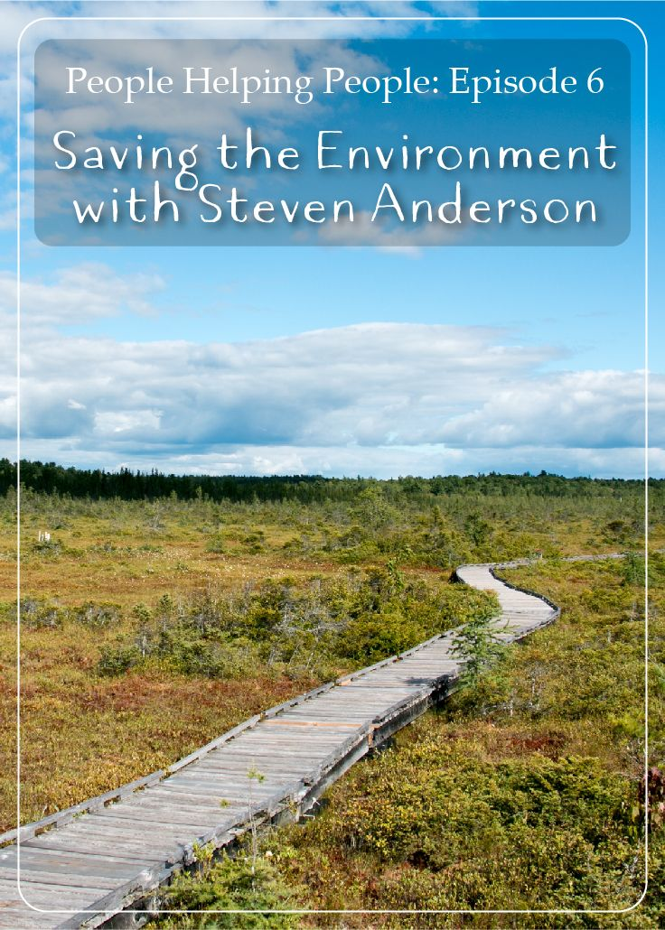 6: Saving the Environment with Steven Anderson – People Helping People Podcast