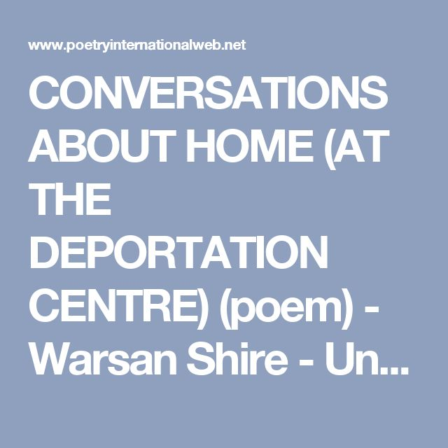 CONVERSATIONS ABOUT HOME (AT THE DEPORTATION CENTRE) (poem) - Warsan Shire - United Kingdom - Poetry International