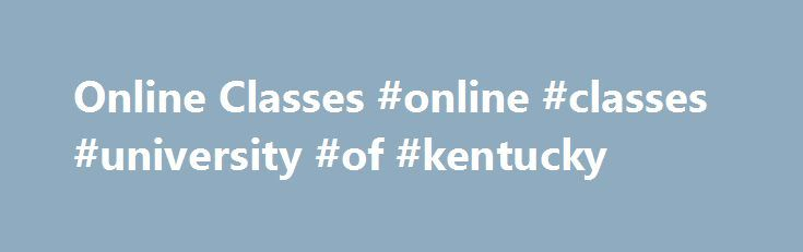 Online Classes #online #classes #university #of #kentucky http://illinois.remmont.com/online-classes-online-classes-university-of-kentucky/  # Online Classes Community and Continuing Education Certificates and Courses Take computer classes from your home or office! All you need is a computer and internet access. Visit our Online Instruction Center where you will find complete course descriptions, instructor bios, and easy-to-follow instructions. Choose from more than 300 classes in…