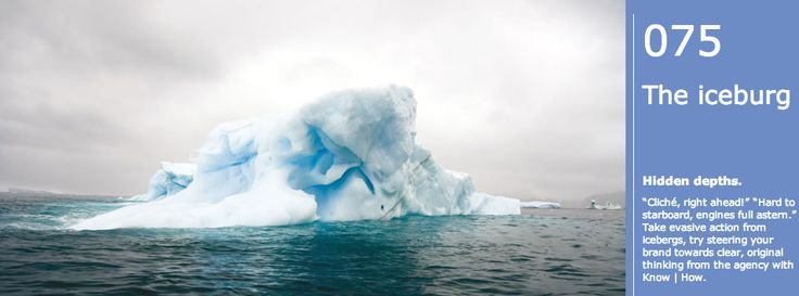 """Cliche #75: The iceburg. Hidden depths. """"Cliché, right ahead!"""" """"Hard to starboard, engines full astern."""" Take evasive action from icebergs, try steering your brand towards clear, original thinking from the agency with Know   How."""