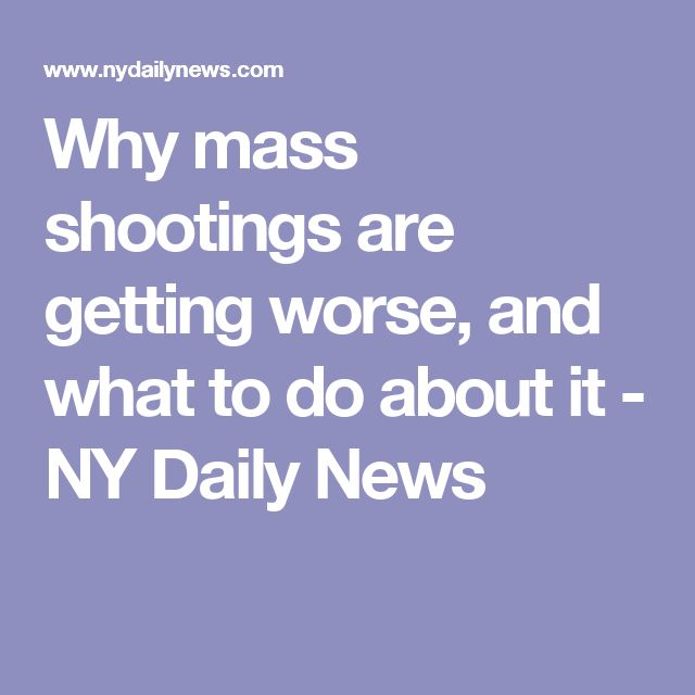 why mass shootings are getting worse and what to do about it ny daily