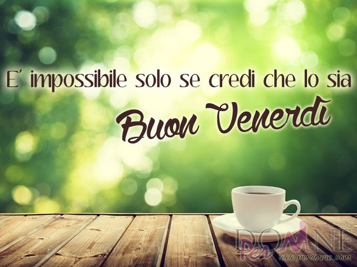 buon+venerdi+immagine+con+frase+aforisma+impossibile+solo+se+credi+che+lo+sia+tazza+caffe.jpg (800×600)