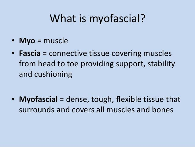 What is myofascial? • Myo = muscle • Fascia = connective tissue covering muscles from head to toe providing support, stabi...