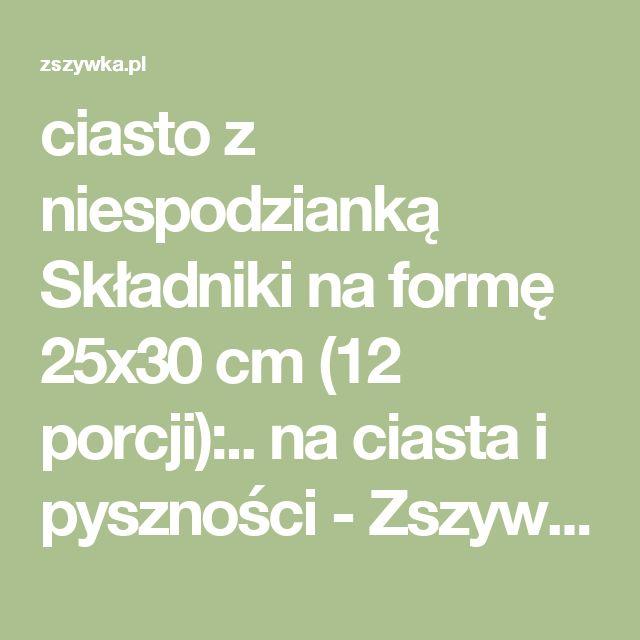 ciasto z niespodzianką Składniki na formę 25x30 cm (12 porcji):.. na ciasta i pyszności - Zszywka.pl
