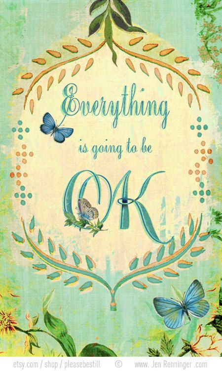"""Everything will be Ok""  Because your Heavenly Father Loves you very much. Didn't He tell you that He ""Would Feed and Clothe you"", and supply your needs, if you would just ask and trust Him""?( Matthew 6:5-34). He told you not to ""Worry"". But with prayer and supplication let your request be known to Him, and the peace of God that surpasses all understanding will be yours. Whatever you ask God the Father, let your prayers end in the name of Jesus, and he will help you( Philippians 4:4-9, John 16:23, John 15:16)"