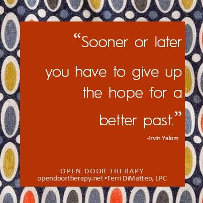 """Soon or later you have to give up the hope for a better past.""                                            -Irvin Yalom"