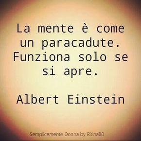 La mente è come un paracadute. Funziona solo se si apre.  Albert Einstein