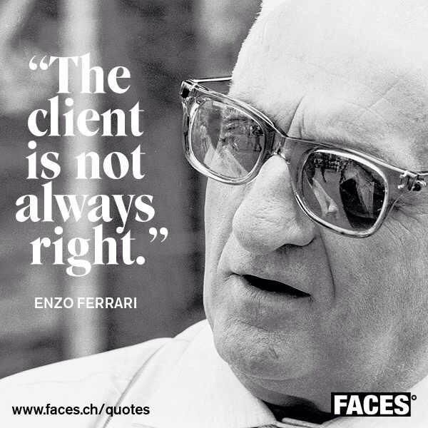 """The client is not always right"" - quote by Enzo Ferrari. Sometimes you have to make clear to the client why he came to you"