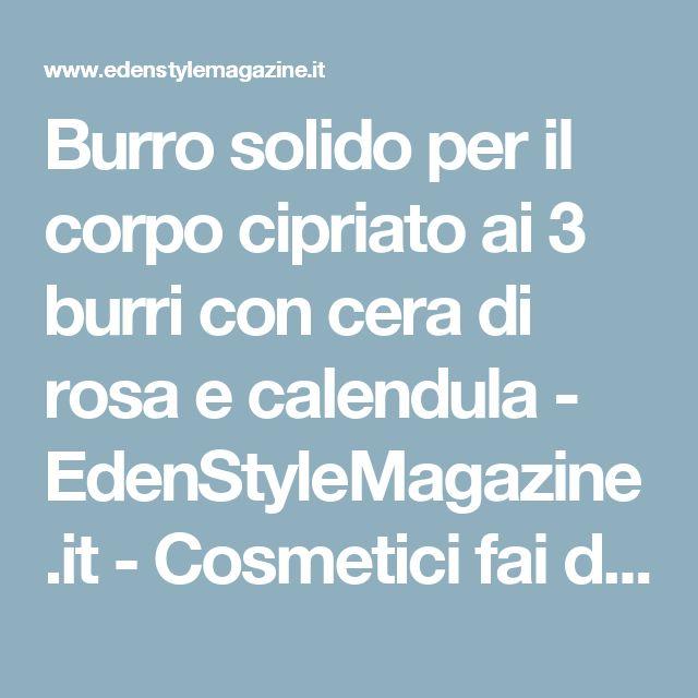 Burro solido per il corpo cipriato ai 3 burri con cera di rosa e calendula - EdenStyleMagazine.it - Cosmetici fai da te e creatività