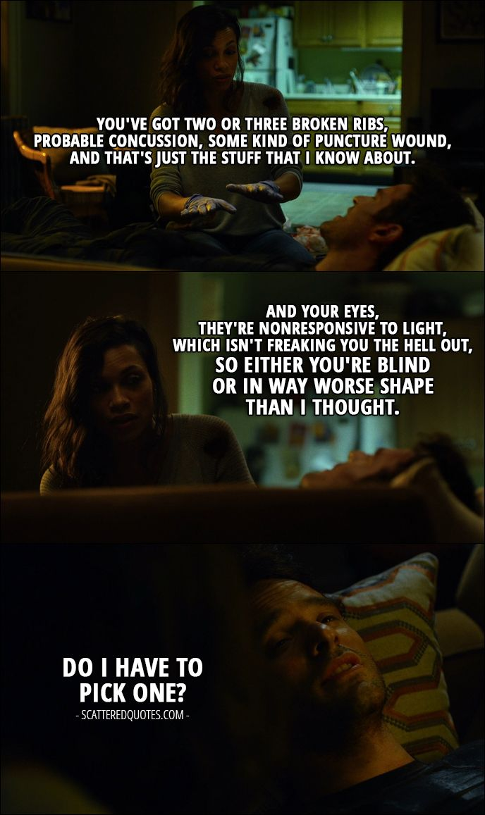 Quote from Daredevil 1x02 │  Claire Temple: You've got two or three broken ribs, probable concussion, some kind of puncture wound, and that's just the stuff that I know about. And your eyes, they're nonresponsive to light, which isn't freaking you the hell out, so either you're blind or in way worse shape than I thought. Matt Murdock: Do I have to pick one?