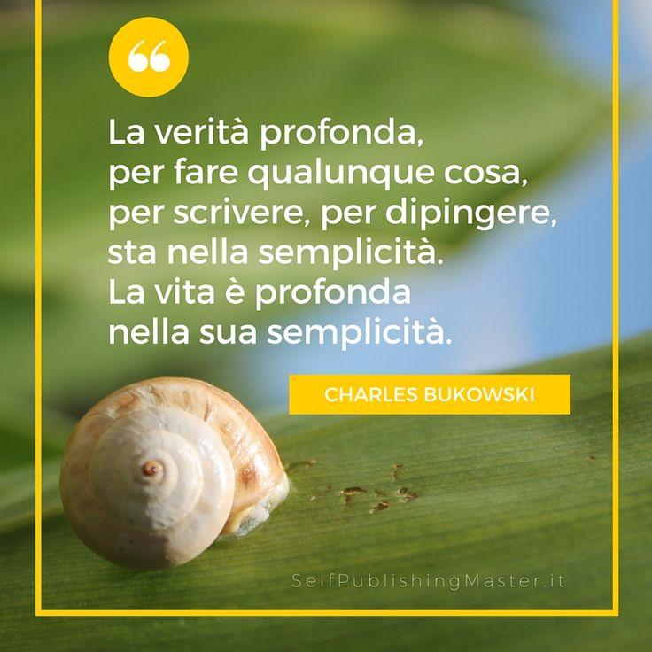 La verità profonda, per fare qualunque cosa, per scrivere, per dipingere, sta nella semplicità. La vita è profonda nella sua semplicità. (Charles Bukowski) - SelfPublishingMaster.it