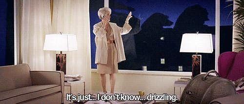 The Devil Wears Prada ~ Miranda Priestly: It's just drizzling.