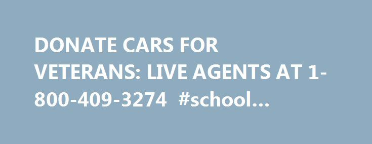 DONATE CARS FOR VETERANS: LIVE AGENTS AT 1-800-409-3274 #school #donations http://donate.nef2.com/donate-cars-for-veterans-live-agents-at-1-800-409-3274-school-donations/  #where to donate cars # Why Donate Your Car to Us? BBB A+ Rated IRS 501(c)3 Approved: Free 24/7 Pickup with No DMV Hassles. Free Local Towing to You: We will pick up your car donation, running or not, when it s most convenient, at home or work. All Cars Accepted: We take your car regardless of its condition or…