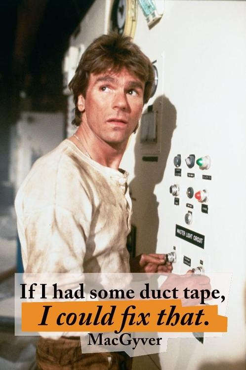 """""""If I had some duct tape, I could fix that."""" ~ MacGyver"""