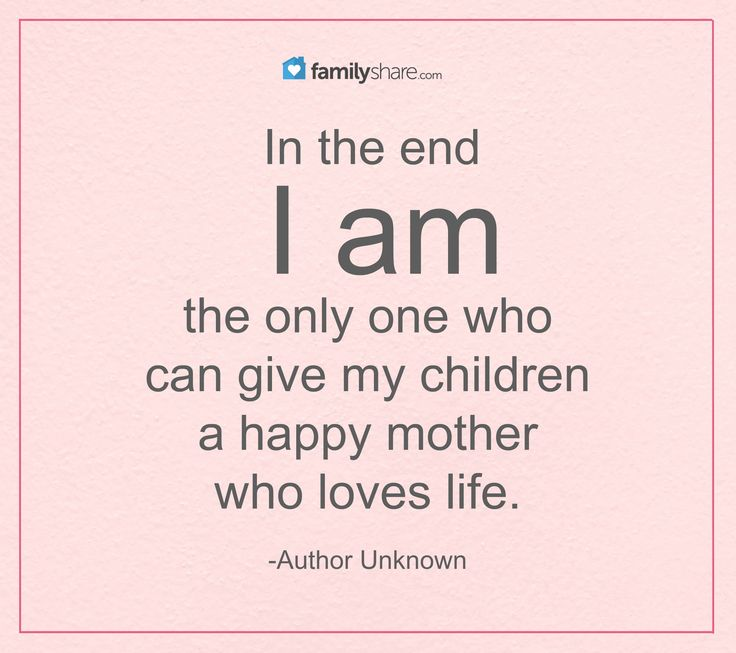 In the end I am the only one who can give my children a happy mother who loves life. Unknown